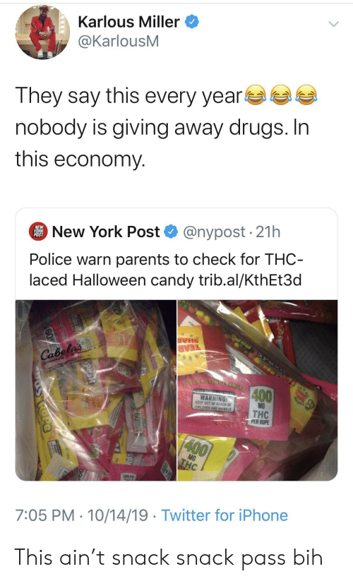 rope: Karlous Miller  @KarlousM  They say this every year  nobody is giving away drugs. In  this economy  @nypost 21h  New York Post  NEW  YORK  POST  Police warn parents to check for THC-  laced Halloween candy trib.al/KthEt3d  SHAR  TEAR  Cabela's  TRIGERATE GowAVE  SUPER POTENELCRMULA  400  TO HERICL ONLY  WARNING:  KEEP OUT OF REACH OF  CHILDREN AND ANIMALS  MG  THC  PER ROPE  400  MG  THC  AUL  7:05 PM 10/14/19 Twitter for iPhone  60T  SRd This ain't snack snack pass bih