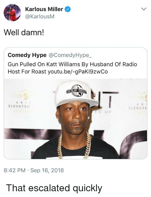 Blackpeopletwitter, Funny, and Hype: Karlous Miller  @KarlouSM  Well damn!  Comedy Hype @ComedyHype_  Gun Pulled On Katt Williams By Husband Of Radio  Host For Roast youtu.be/-gPaKI9zwCo  ELEVATED  ELEVAT  8:42 PM Sep 16, 2018