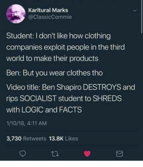 Clothes, Facts, and Logic: Karltural Marks  @ClassicCommie  Student: I don't like how clothing  companies exploit people in the third  world to make their products  Ben: But you wear clothes tho  Video title: Ben Shapiro DESTROYS and  rips SOCIALIST student to SHREDS  with LOGIC and FACTS  1/10/18, 4:11 AM  3,730 Retweets 13.8K Likes