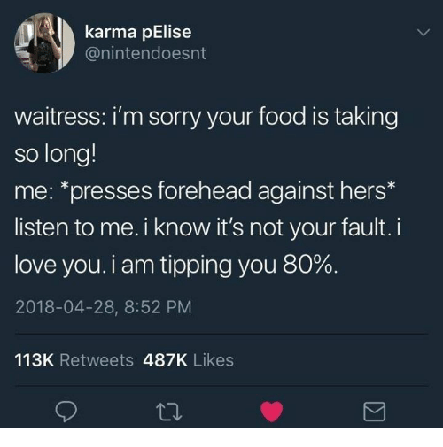 Its Not Your Fault: karma pElise  @nintendoesnt  waitress: i'm sorry your food is taking  so long!  me: *presses forehead against hers*  listen to me. i know it's not your fault. i  love you. i am tipping you 80%.  2018-04-28, 8:52 PM  113K Retweets 487K Likes