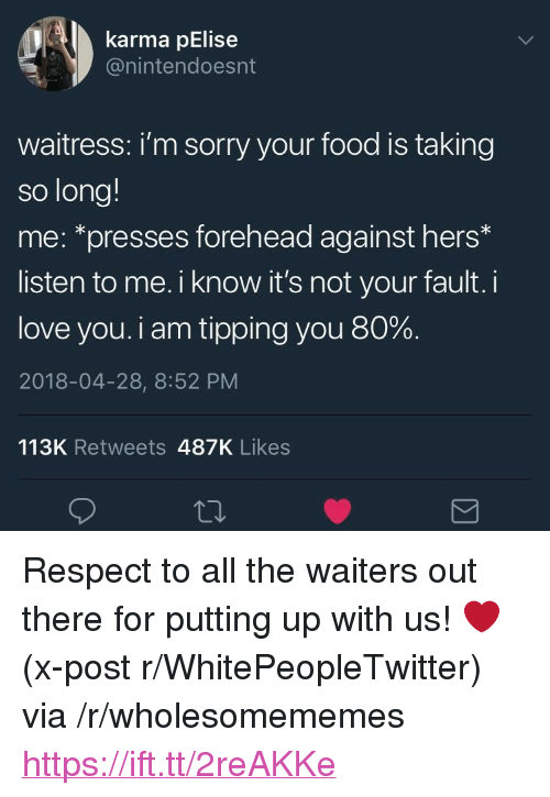 """Its Not Your Fault: karma pElise  @nintendoesnt  waitress: i'm sorry your food is taking  so long!  me: *presses forehead against hers*  listen to me. i know it's not your fault. i  love you. i am tipping you 80%.  2018-04-28, 8:52 PM  113K Retweets 487K Likes <p>Respect to all the waiters out there for putting up with us! ❤️ (x-post r/WhitePeopleTwitter) via /r/wholesomememes <a href=""""https://ift.tt/2reAKKe"""">https://ift.tt/2reAKKe</a></p>"""