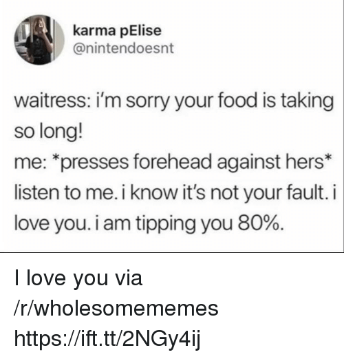 Its Not Your Fault: karma pElise  @nintendoesnt  waitress: i'm sorry your food is taking  so long!  me: *presses forehead against hers*  listen to me. i know it's not your fault. i  love you. i am tipping you 80%. I love you via /r/wholesomememes https://ift.tt/2NGy4ij