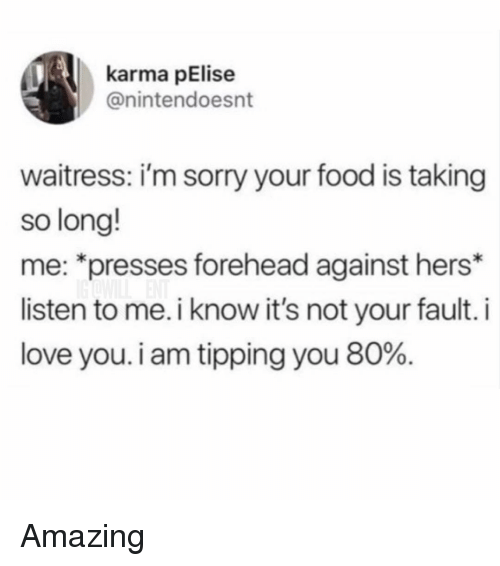 """Its Not Your Fault: karma pElise  @nintendoesnt  waitress: i'm sorry your food is taking  so long!  me: """"presses forehead against hers*  listen to me. i know it's not your fault. i  love you. i am tipping you 80%. Amazing"""