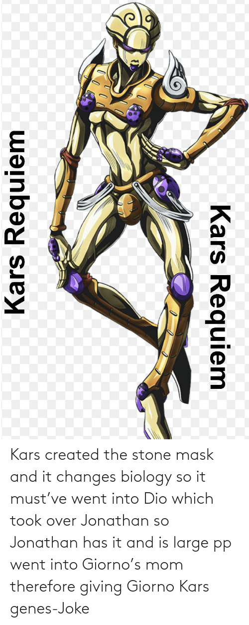 changes: Kars created the stone mask and it changes biology so it must've went into Dio which took over Jonathan so Jonathan has it and is large pp went into Giorno's mom therefore giving Giorno Kars genes-Joke