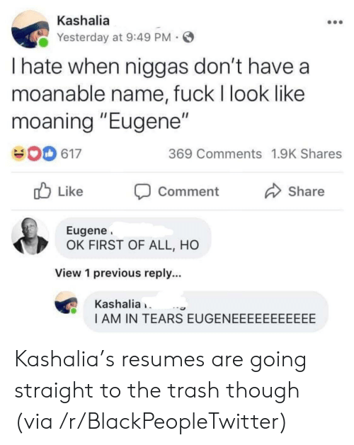 """Blackpeopletwitter, Trash, and Fuck: Kashalia  Yesterday at 9:49 PM  I hate when niggas don't have a  moanable name, fuck I look like  moaning """"Eugene""""  369 Comments 1.9K Shares  617  Like  Share  Comment  Eugene  OK FIRST OF ALL, HO  View 1 previous reply...  Kashalia  I AM IN TEARS EUGENEEEEEEEEEEE Kashalia's resumes are going straight to the trash though (via /r/BlackPeopleTwitter)"""