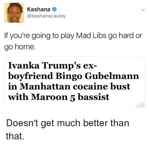 Funny, Cocaine, and Ivanka Trump: Kashana  akashanacauley  If you're going to play Mad Libs go hard or  go home.  Ivanka Trump's ex  boyfriend Bingo Gubelmann  in Manhattan cocaine bust  with Maroon 5 bassist Doesn't get much better than that.