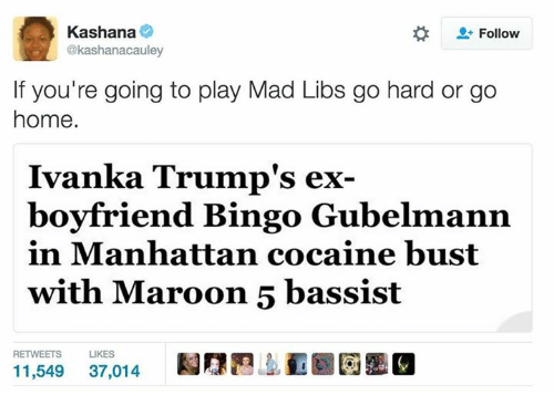 Manhattan, Maroon 5, and Madness: Kashana  Follow  @kashanacauley  If you're going to play Mad Libs go hard or go  home.  Ivanka Trump's ex  boyfriend Bingo Grubelmann  in Manhattan cocaine bust  with Maroon 5 bassist  RETWEETS  LIKES  11,549  37,014