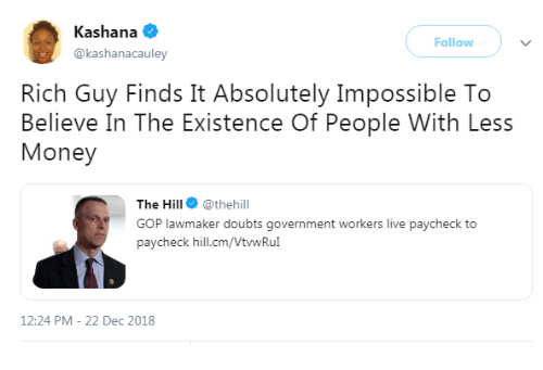 Money, Live, and Government: Kashana  @kashanacauley  Follow  Rich Guy Finds It Absolutely Impossible To  Believe In The Existence Of People With Less  Money  The Hill @thehill  GOP lawmaker doubts government workers live paycheck to  paycheck hill.cm/VtwRu  12:24 PM-22 Dec 2018