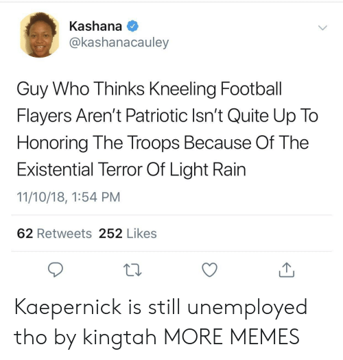 kaepernick: Kashana  @kashanacauley  Guy Who Thinks Kneeling Football  Flayers Aren't Patriotic Isn't Quite Up To  Honoring The Troops Because Of The  Existential Terror Of Light Rain  11/10/18, 1:54 PM  62 Retweets 252 Likes Kaepernick is still unemployed tho by kingtah MORE MEMES