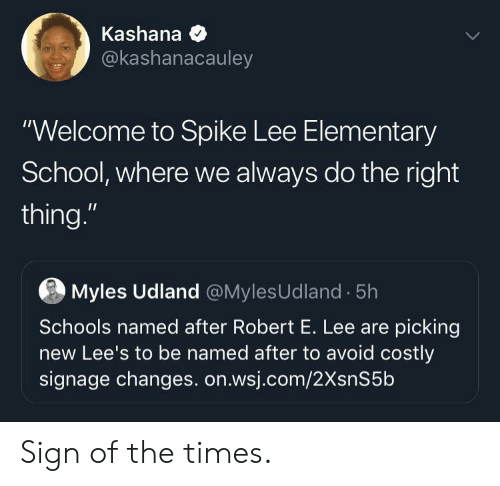 "the times: Kashana  @kashanacauley  ""Welcome to Spike Lee Elementary  School, where we always do the right  thing.""  Myles Udland @MylesUdland 5h  Schools named after Robert E. Lee are picking  new Lee's to be named after to avoid costly  signage changes. on.wsj.com/2XsnS5b Sign of the times."