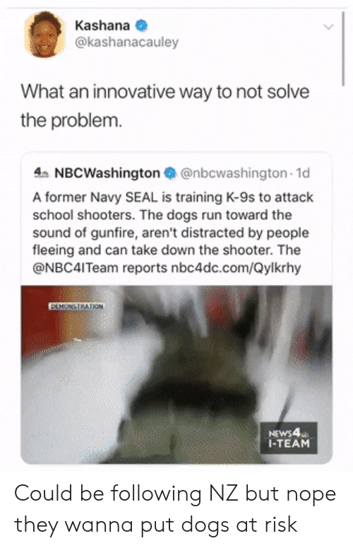 Shooters: Kashana  @kashanacauley  What an innovative way to not solve  the problem.  4 NBCWashington@nbcwashington 1d  A former Navy SEAL is training K-9s to attack  school shooters. The dogs run toward the  sound of gunfire, aren't distracted by people  fleeing and can take down the shooter. The  @NBC4ITeam reports nbc4dc.com/Qylkrhy  DEMONSTRATION  NEWS4  I-TEAM Could be following NZ but nope they wanna put dogs at risk