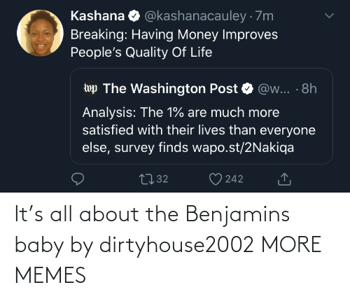everyone: @kashanacauley · 7m  Kashana  Breaking: Having Money Improves  People's Quality Of Life  wp The Washington Post  @w... · 8h  Analysis: The 1% are much more  satisfied with their lives than everyone  else, survey finds wapo.st/2Nakiqa  2732  242 It's all about the Benjamins baby by dirtyhouse2002 MORE MEMES