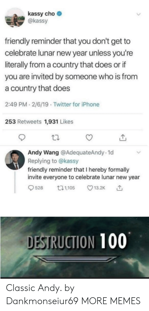 Dank, Iphone, and Memes: kassy cho  akassy  friendly reminder that you don't get to  celebrate lunar new year unless you're  literally from a country that does or if  you are invited by someone who is from  a country that does  2:49 PM 2/6/19 Twitter for iPhone  253 Retweets 1,931 Likes  Andy Wang @AdequateAndy.1d  Replying to @kassy  friendly reminder that I hereby formally  invite everyone to celebrate lunar new year  528 05 13.2K  DESTRUCTION 100 Classic Andy. by Dankmonseiur69 MORE MEMES