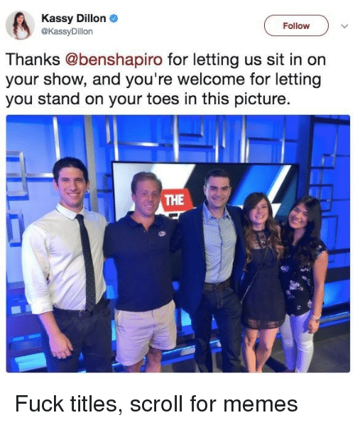 On Your Toes: Kassy Dillon  @KassyDillon  Follow  v  Thanks @benshapiro for letting us sit in on  your show, and you're welcome for letting  you stand on your toes in this picture  THE Fuck titles, scroll for memes