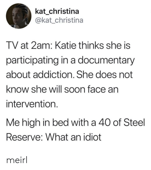 Soon..., Idiot, and MeIRL: kat_christina  @kat_christina  TV at 2am: Katie thinks she is  participating in a documentary  about addiction. She does not  know she will soon face an  intervention  Me high in bed with a 40 of Steel  Reserve: What an idiot meirl