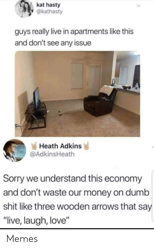 """Arrows: kat hasty  @kathasty  guys really live in apartments like this  and don't see any issue  Heath Adkins  @AdkinsHeath  Sorry we understand this economy  and don't waste our money on dumb  shit like three wooden arrows that say  """"live, laugh, love"""" Memes"""