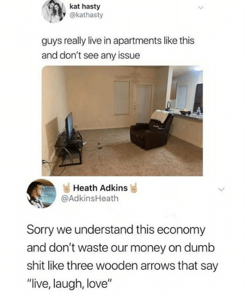 """Dank, Dumb, and Love: kat hasty  y @kathasty  guys really live in apartments like this  and don't see any issue  Heath Adkins  @AdkinsHeath  Sorry we understand this economy  and don't waste our money on dumb  shit like three wooden arrows that say  """"live, laugh, love"""""""