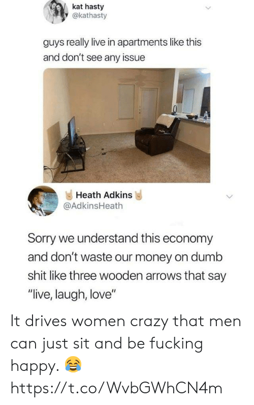 """Crazy, Dumb, and Fucking: kat hasty  y@kathasty  guys really live in apartments like this  and don't see any issue  Heath Adkins  @AdkinsHeath  Sorry we understand this economy  and don't waste our money on dumb  shit like three wooden arrows that say  """"live, laugh, love"""" It drives women crazy that men can just sit and be fucking happy. 😂 https://t.co/WvbGWhCN4m"""
