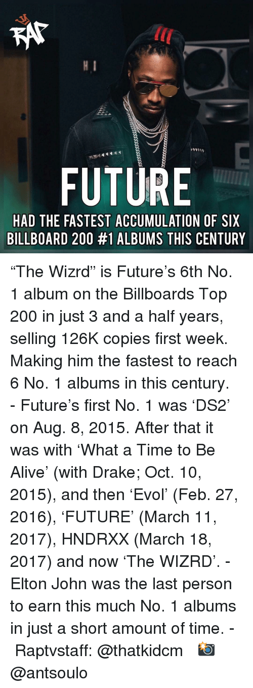 """Alive, Bailey Jay, and Billboard: KAT  lC  FUTURE  HAD THE FASTEST ACCUMULATION OF SIX  BILLBOARD 200 #1 ALBUMS THIS CENTURY """"The Wizrd"""" is Future's 6th No. 1 album on the Billboards Top 200 in just 3 and a half years, selling 126K copies first week. Making him the fastest to reach 6 No. 1 albums in this century. - Future's first No. 1 was 'DS2' on Aug. 8, 2015. After that it was with 'What a Time to Be Alive' (with Drake; Oct. 10, 2015), and then 'Evol' (Feb. 27, 2016), 'FUTURE' (March 11, 2017), HNDRXX (March 18, 2017) and now 'The WIZRD'. - Elton John was the last person to earn this much No. 1 albums in just a short amount of time. - Raptvstaff: @thatkidcm 📸 @antsoulo"""