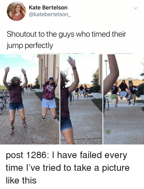 Memes, Time, and A Picture: Kate Bertelson  @katebertelson_  Shoutout to the guys who timed their  jump perfectly post 1286: I have failed every time I've tried to take a picture like this