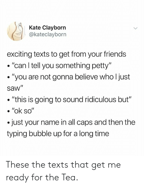 """Dank, Friends, and Petty: Kate Clayborn  @kateclayborn  exciting texts to get from your friends  . """"can l tell you something petty'""""  . """"you are not gonna believe who l just  saw""""  . """"this is going to sound ridiculous but""""  .""""ok so""""  just your name in all caps and then the  typing bubble up for a long time These the texts that get me ready for the Tea."""