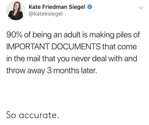 Being an Adult, Mail, and Never: Kate Friedman Siegel  @kateesiegel  90% of being an adult is making piles of  IMPORTANT DOCUMENTS that come  in the mail that you never deal with and  throw away 3 months later. So accurate.