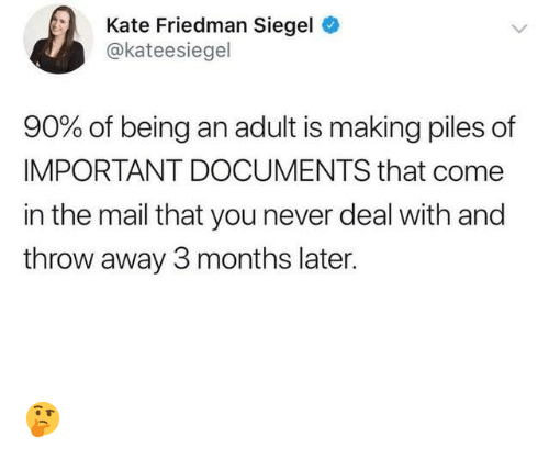 Being an adult: Kate Friedman Siegel  @kateesiegel  90% of being an adult is making piles of  IMPORTANT DOCUMENTS that come  in the mail that you never deal with and  throw away 3 months later. 🤔