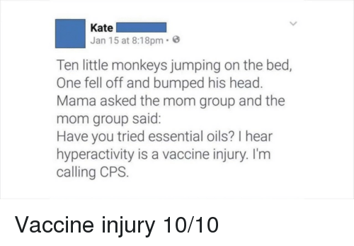 Have You Tried: Kate  Jan 15 at 8:18pm.  Ten little monkeys jumping on the bed,  One fell off and bumped his head  Mama asked the mom group and the  mom group said  Have you tried essential oils? I hear  hyperactivity is a vaccine injury. I'm  calling CPS. Vaccine injury 10/10
