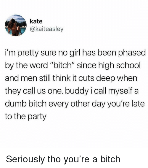 "Bitch, Dumb, and Party: kate  @kaiteasley  i'm pretty sure no girl has been phased  by the word ""bitch"" since high school  and men still think it cuts deep when  they call us one. buddy i call myself a  dumb bitch every other day you're late  to the party Seriously tho you're a bitch"