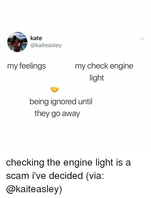 Relatable, Light, and Engine: kate  @kaiteasley  my feelings  my check engine  light  being ignored until  they go away checking the engine light is a scam i've decided (via: @kaiteasley)