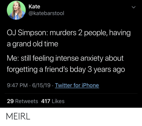 Friends, Iphone, and OJ Simpson: Kate  @katebarstool  OJ Simpson: murders 2 people, having  grand old time  Me: still feeling intense anxiety about  forgetting a friend's bday 3 years ago  9:47 PM 6/15/19 Twitter for iPhone  29 Retweets 417 Likes MEIRL