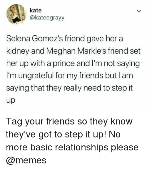 Tag Your Friends: kate  @kateegrayy  Selena Gomez's friend gave her a  kidney and Meghan Markle's friend set  her up with a prince and I'm not saying  I'm ungrateful for my friends but l am  saying that they really need to step it  up Tag your friends so they know they've got to step it up! No more basic relationships please @memes