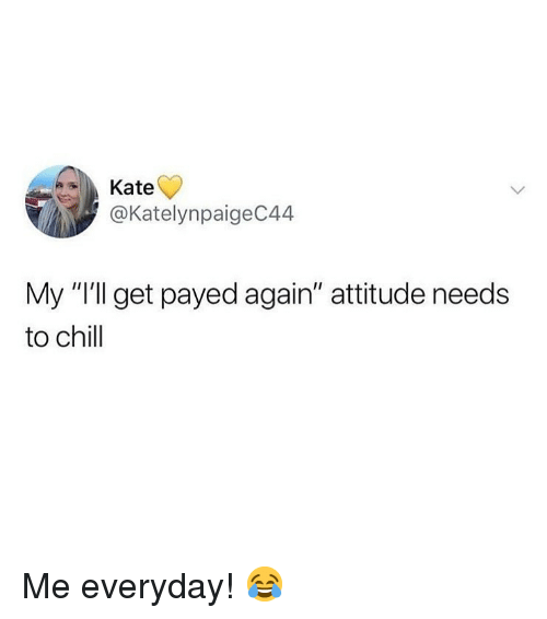"payed: Kate  @KatelynpaigeC44  My ""I'll get payed again"" attitude needs  to chill Me everyday! 😂"