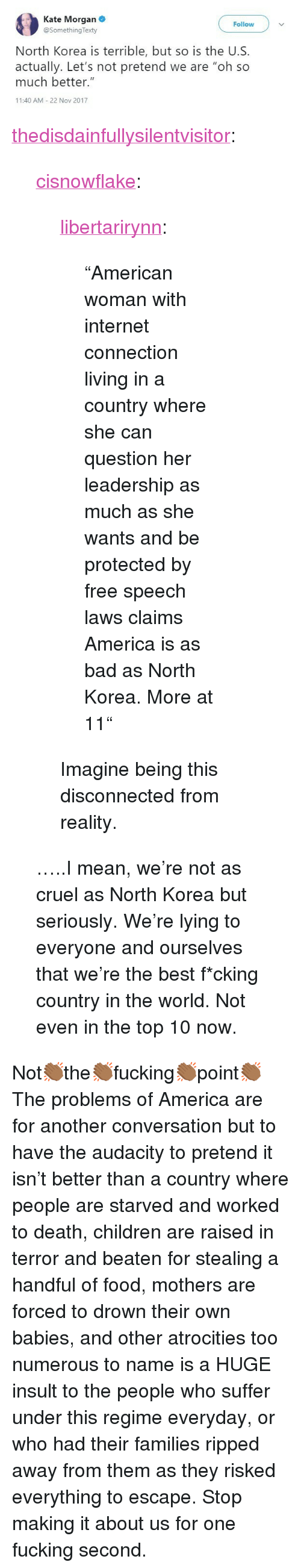 """Atrocities: Kate Morgan  @SomethingTexty  Follow  North Korea is terrible, but so is the U.S.  actually. Let's not pretend we are """"oh so  much better.""""  11:40 AM 22 Nov 2017 <p><a href=""""https://thedisdainfullysilentvisitor.tumblr.com/post/170748009428/cisnowflake-libertarirynn-american-woman"""" class=""""tumblr_blog"""">thedisdainfullysilentvisitor</a>:</p>  <blockquote><p><a href=""""http://cisnowflake.tumblr.com/post/170729196316/libertarirynn-american-woman-with-internet"""" class=""""tumblr_blog"""">cisnowflake</a>:</p> <blockquote> <p><a href=""""https://libertarirynn.tumblr.com/post/170721465409/american-woman-with-internet-connection-living-in"""" class=""""tumblr_blog"""">libertarirynn</a>:</p> <blockquote><p>""""American woman with internet connection living in a country where she can question her leadership as much as she wants and be protected by free speech laws claims America is as bad as North Korea. More at 11""""</p></blockquote>  <p>Imagine being this disconnected from reality.</p> </blockquote> <p>…..I mean, we're not as cruel as North Korea but seriously. We're lying to everyone and ourselves that we're the best f*cking country in the world. Not even in the top 10 now.</p></blockquote>  <p>Not👏🏾the👏🏾fucking👏🏾point👏🏾</p><p>The problems of America are for another conversation but to have the audacity to pretend it isn't better than a country where people are starved and worked to death, children are raised in terror and beaten for stealing a handful of food, mothers are forced to drown their own babies, and other atrocities too numerous to name is a HUGE insult to the people who suffer under this regime everyday, or who had their families ripped away from them as they risked everything to escape. Stop making it about us for one fucking second.</p>"""