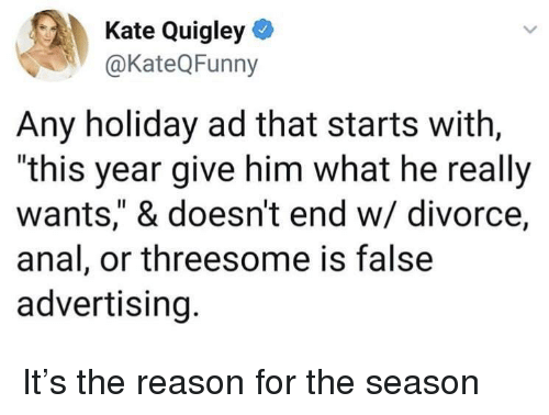 "Anal, Threesome, and Divorce: Kate Quigley  @KateQFunny  Any holiday ad that starts with,  ""this year give him what he really  wants,"" & doesn't end w/ divorce,  anal, or threesome is false  advertising. It's the reason for the season"