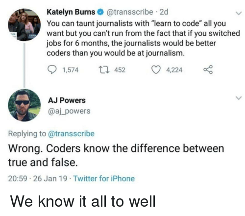"""taunt: Katelyn Burns@transscribe 2d  You can taunt journalists with """"learn to code"""" all you  want but you can't run from the fact that if you switched  jobs for 6 months, the journalists would be better  coders than you would be at journalism.  1,57452 4,224  AJ Powers  @aj_powers  Replying to@transscribe  Wrong. Coders know the difference between  true and false.  20:59 26 Jan 19 Twitter for iPhone We know it all to well"""