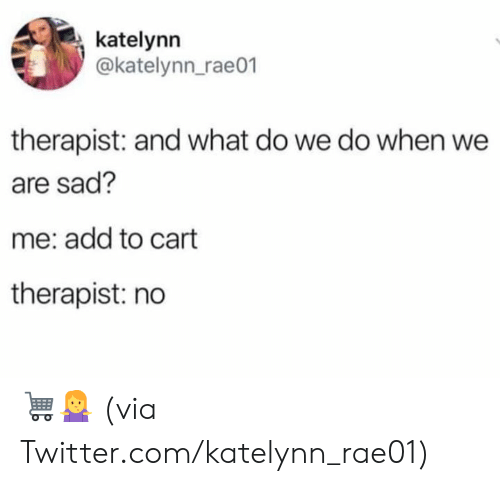 Dank, Twitter, and Sad: katelynn  @katelynn_rae01  therapist: and what do we do when we  are sad?  me: add to cart  therapist: no 🛒🤷♀️  (via Twitter.com/katelynn_rae01)