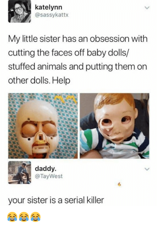 Animals, Memes, and Help: katelynn  @sassykattx  My little sister has an obsession with  cutting the faces off baby dolls/  stuffed animals and putting them on  other dolls. Help  daddy.  @Tay West  your sister is a serial killer 😂😂😂