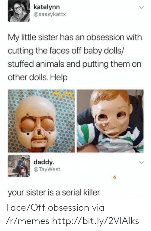 Animals, Memes, and Help: katelynn  @sassykattx  My little sister has an obsession with  cutting the faces off baby dolls/  stuffed animals and putting them on  other dolls. Help  daddy  @TayWest  your sister is a serial killer Face/Off obsession via /r/memes http://bit.ly/2VIAlks