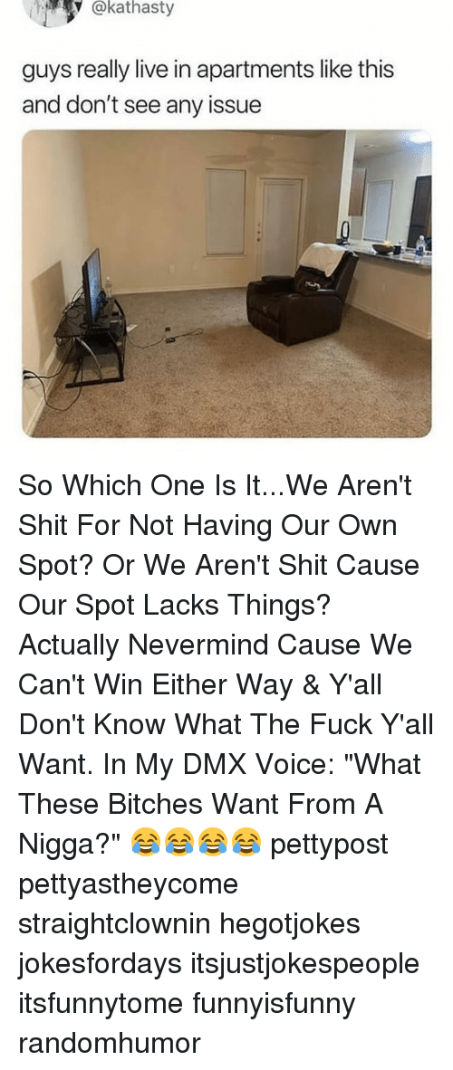"""lacks: @kathasty  guys really live in apartments like this  and don't see any issue So Which One Is It...We Aren't Shit For Not Having Our Own Spot? Or We Aren't Shit Cause Our Spot Lacks Things? Actually Nevermind Cause We Can't Win Either Way & Y'all Don't Know What The Fuck Y'all Want. In My DMX Voice: """"What These Bitches Want From A Nigga?"""" 😂😂😂😂 pettypost pettyastheycome straightclownin hegotjokes jokesfordays itsjustjokespeople itsfunnytome funnyisfunny randomhumor"""