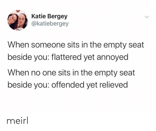 seat: Katie Bergey  @katiebergey  When someone sits in the empty seat  beside you: flattered yet annoyed  When no one sits in the empty seat  beside you: offended yet relieved meirl