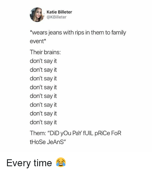 """to family: Katie Billeter  @KBilleter  wears jeans with rips in them to family  event*  Their brains:  don't say it  don't say it  don't say it  don't say it  don't sayit  don't say it  don't say it  don't say it  Them: """"DiD yOu PaY fUIL pRiCe FoR  tHoSe JeAnS"""" Every time 😂"""