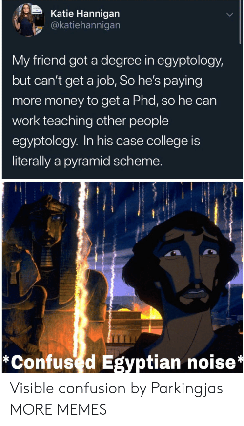 Degree In: Katie Hannigan  @katiehannigan  My friend got a degree in egyptology,  but can't get a job, So he's paying  more money to get a Phd, so he can  work teaching other people  egyptology. In his case college is  literally a pyramid scheme.  *Confused Egyptian noise* Visible confusion by Parkingjas MORE MEMES