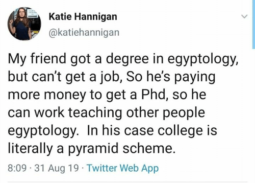 Degree In: Katie Hannigan  @katiehannigan  My friend got a degree in egyptology,  but can't get a job, So he's paying  more money to get a Phd, so he  can work teaching other people  egyptology. In his case college is  literally a pyramid scheme.  8:09 31 Aug 19 Twitter Web App