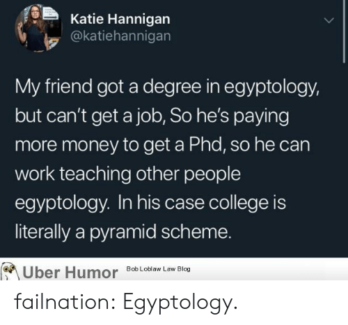 Degree In: Katie Hannigan  @katiehannigan  My friend got a degree in egyptology,  but can't get a job, So he's paying  more money to get a Phd, so he can  work teaching other people  egyptology. In his case college is  literally a pyramid scheme.  Uber Humor  Bob Loblaw Law Blog failnation:  Egyptology.