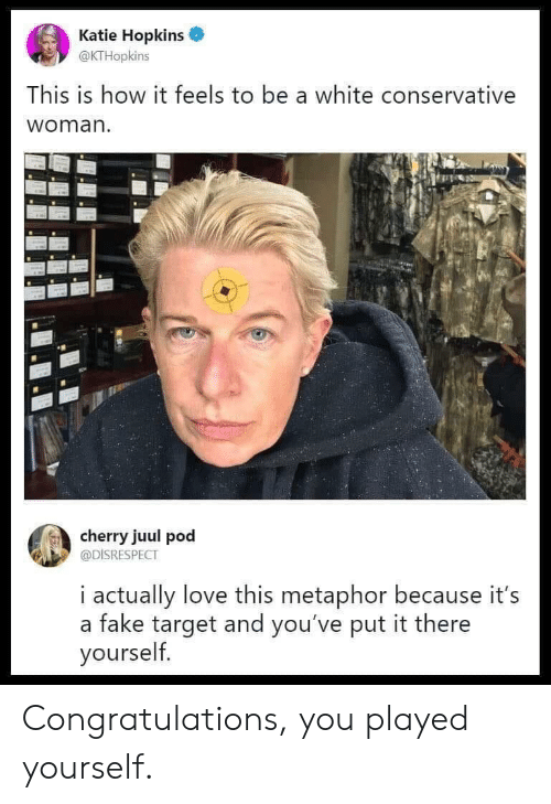 hopkins: Katie Hopkins  @KTHopkins  This is how it feels to be a white conservative  woman.  cherry juul pod  @DISRESPECT  i actually love this metaphor because it's  a fake target and you've put it there  yourself Congratulations, you played yourself.