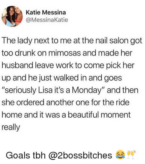 "Another One, Beautiful, and Drunk: Katie Messina  @MessinaKatie  The lady next to me at the nail salon got  too drunk on mimosas and made her  husband leave work to come pick her  up and he just walked in and goes  ""seriously Lisa it's a Monday"" and then  she ordered another one for the ride  home and it was a beautiful moment  really Goals tbh @2bossbitches 😂🥂"