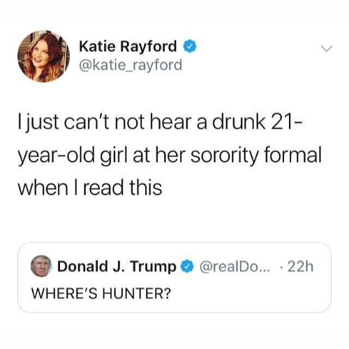 Sorority: Katie Rayford  @katie_rayford  just can't not hear a drunk 21-  year-old girl at her sorority formal  when I read this  Donald J. Trump  @realDo... 22h  WHERE'S HUNTER?