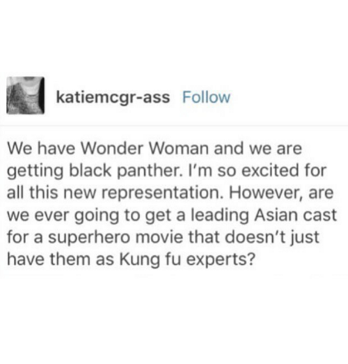 Asian, Memes, and Superhero: katiemcgr-ass Follow  We have Wonder Woman and we are  getting black panther. I'm so excited for  all this new representation. However, are  we ever going to get a leading Asian cast  for a superhero movie that doesn't just  have them as Kung fu experts?