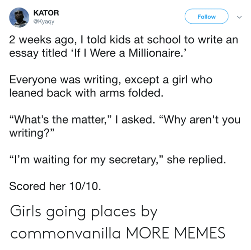 """Going Places: KATOR  @Kyaay  Follow  2 weeks ago, I told kids at school to write an  essay titled 'If I Were a Millionaire  Everyone was writing, except a girl who  leaned back with arms folded  """"What's the matter,"""" I asked. """"Why aren't you  (C  (C  writing?""""  """"I'm waiting for my secretary,"""" she replied  Scored her 10/10 Girls going places by commonvanilla MORE MEMES"""